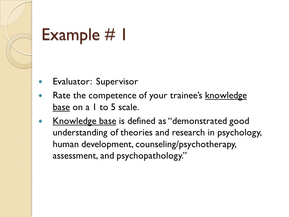 Example # 1 Evaluator: Supervisor Rate the competence of your trainees knowledge base on a 1 to 5 scale. Knowledge base is defined as demonstrated goo