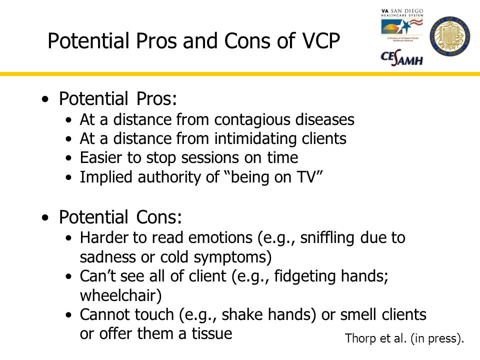 Potential Pros and Cons of VCP Potential Pros: At a distance from contagious diseases At a distance from intimidating clients Easier to stop sessions on time Implied authority of being on TV Potential Cons: Harder to read emotions (e.g., sniffling due to sadness or cold symptoms) Cant see all of client (e.g., fidgeting hands; wheelchair) Cannot touch (e.g., shake hands) or smell clients or offer them a tissue Thorp et al.
