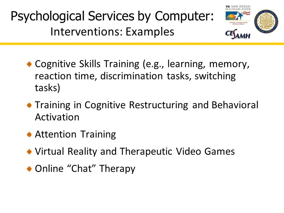 Psychological Services by Computer: Interventions: Examples Cognitive Skills Training (e.g., learning, memory, reaction time, discrimination tasks, switching tasks) Training in Cognitive Restructuring and Behavioral Activation Attention Training Virtual Reality and Therapeutic Video Games Online Chat Therapy