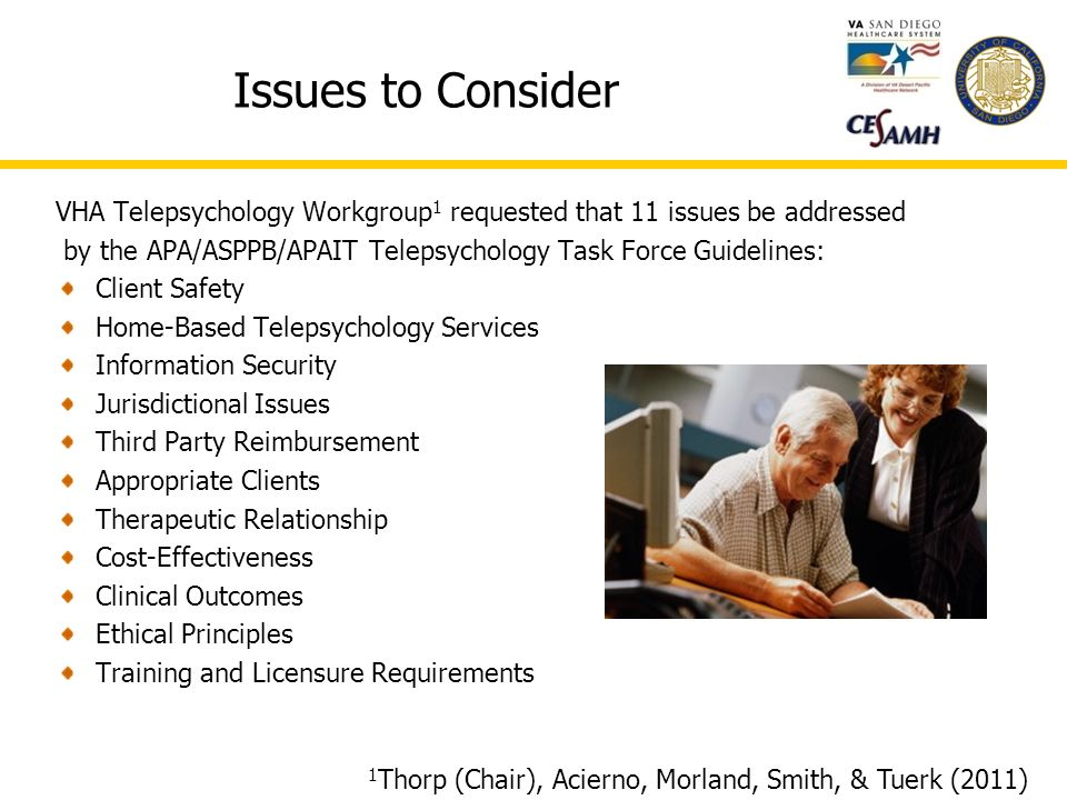 Issues to Consider VHA Telepsychology Workgroup 1 requested that 11 issues be addressed by the APA/ASPPB/APAIT Telepsychology Task Force Guidelines: Client Safety Home-Based Telepsychology Services Information Security Jurisdictional Issues Third Party Reimbursement Appropriate Clients Therapeutic Relationship Cost-Effectiveness Clinical Outcomes Ethical Principles Training and Licensure Requirements 1 Thorp (Chair), Acierno, Morland, Smith, & Tuerk (2011)