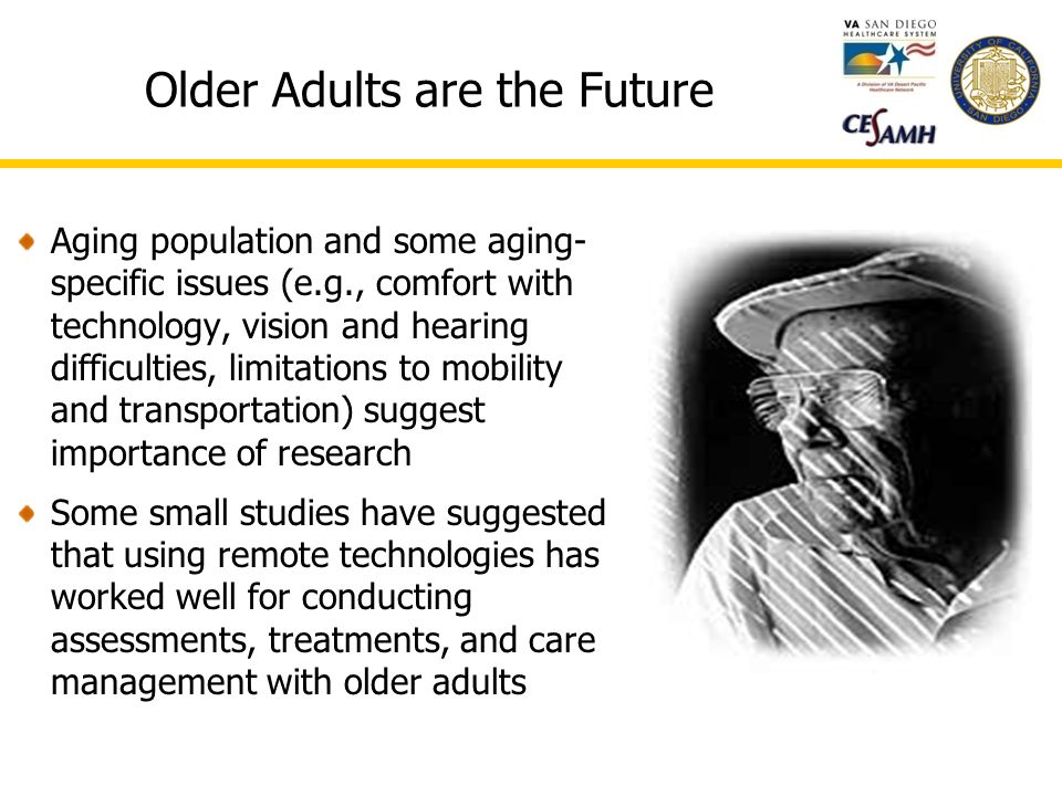 Older Adults are the Future Aging population and some aging- specific issues (e.g., comfort with technology, vision and hearing difficulties, limitations to mobility and transportation) suggest importance of research Some small studies have suggested that using remote technologies has worked well for conducting assessments, treatments, and care management with older adults