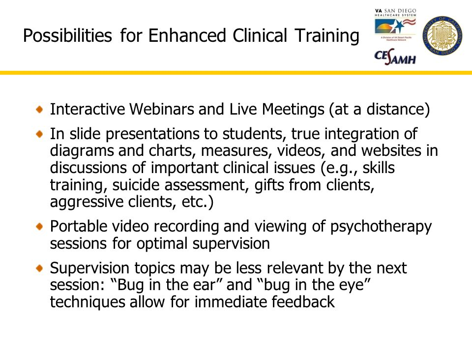 Possibilities for Enhanced Clinical Training Interactive Webinars and Live Meetings (at a distance) In slide presentations to students, true integration of diagrams and charts, measures, videos, and websites in discussions of important clinical issues (e.g., skills training, suicide assessment, gifts from clients, aggressive clients, etc.) Portable video recording and viewing of psychotherapy sessions for optimal supervision Supervision topics may be less relevant by the next session: Bug in the ear and bug in the eye techniques allow for immediate feedback