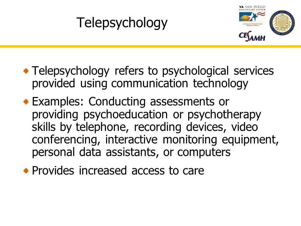 Telepsychology Telepsychology refers to psychological services provided using communication technology Examples: Conducting assessments or providing psychoeducation or psychotherapy skills by telephone, recording devices, video conferencing, interactive monitoring equipment, personal data assistants, or computers Provides increased access to care