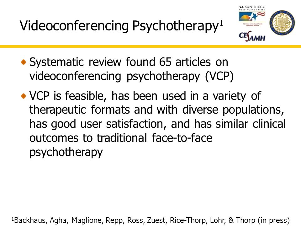Videoconferencing Psychotherapy 1 1 Backhaus, Agha, Maglione, Repp, Ross, Zuest, Rice-Thorp, Lohr, & Thorp (in press) Systematic review found 65 articles on videoconferencing psychotherapy (VCP) VCP is feasible, has been used in a variety of therapeutic formats and with diverse populations, has good user satisfaction, and has similar clinical outcomes to traditional face-to-face psychotherapy