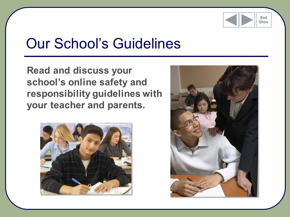 End Show Our Schools Guidelines Read and discuss your schools online safety and responsibility guidelines with your teacher and parents.