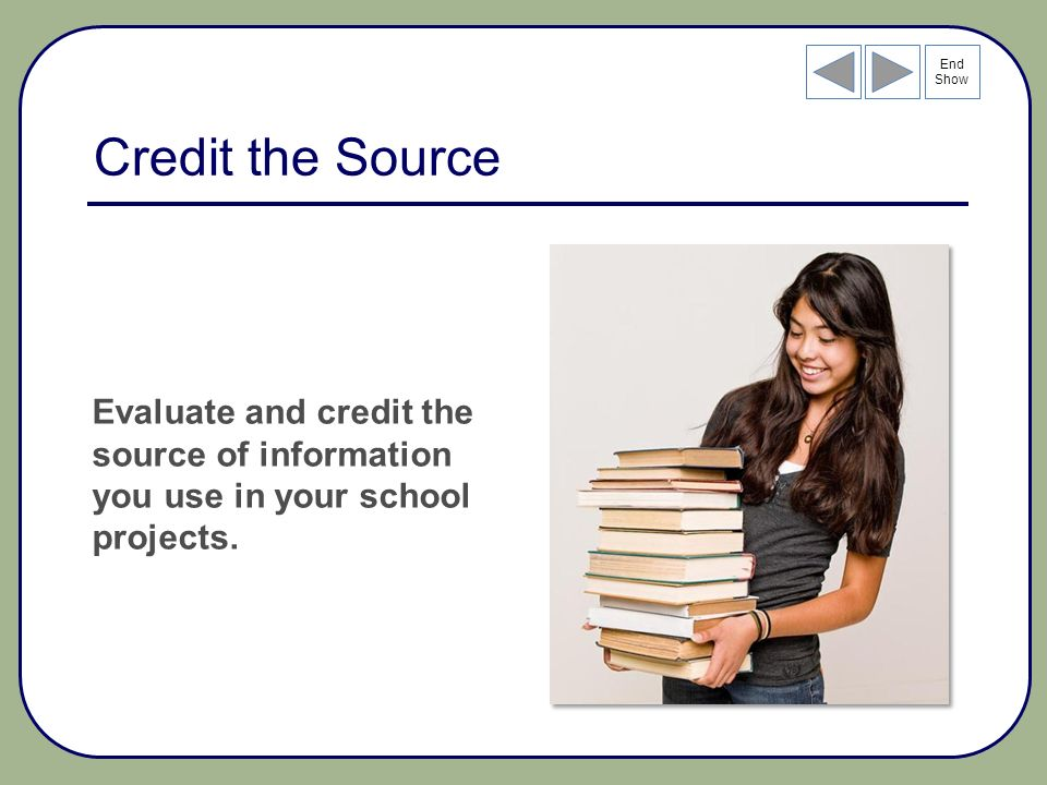 End Show Credit the Source Evaluate and credit the source of information you use in your school projects.