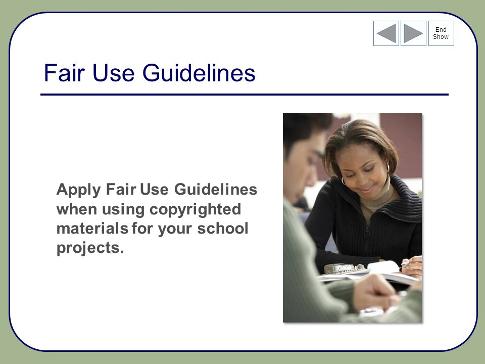End Show Fair Use Guidelines Apply Fair Use Guidelines when using copyrighted materials for your school projects.