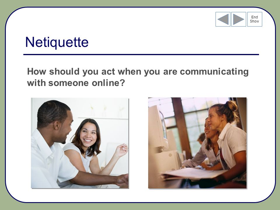End Show Netiquette How should you act when you are communicating with someone online