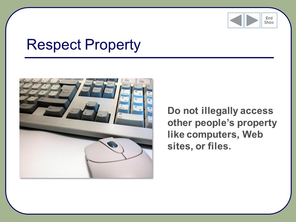 End Show Respect Property Do not illegally access other peoples property like computers, Web sites, or files.