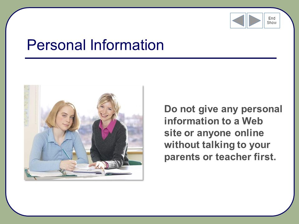 End Show Personal Information Do not give any personal information to a Web site or anyone online without talking to your parents or teacher first.