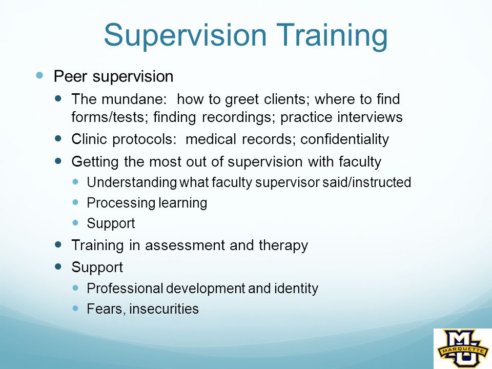Supervision Training Peer supervision The mundane: how to greet clients; where to find forms/tests; finding recordings; practice interviews Clinic protocols: medical records; confidentiality Getting the most out of supervision with faculty Understanding what faculty supervisor said/instructed Processing learning Support Training in assessment and therapy Support Professional development and identity Fears, insecurities