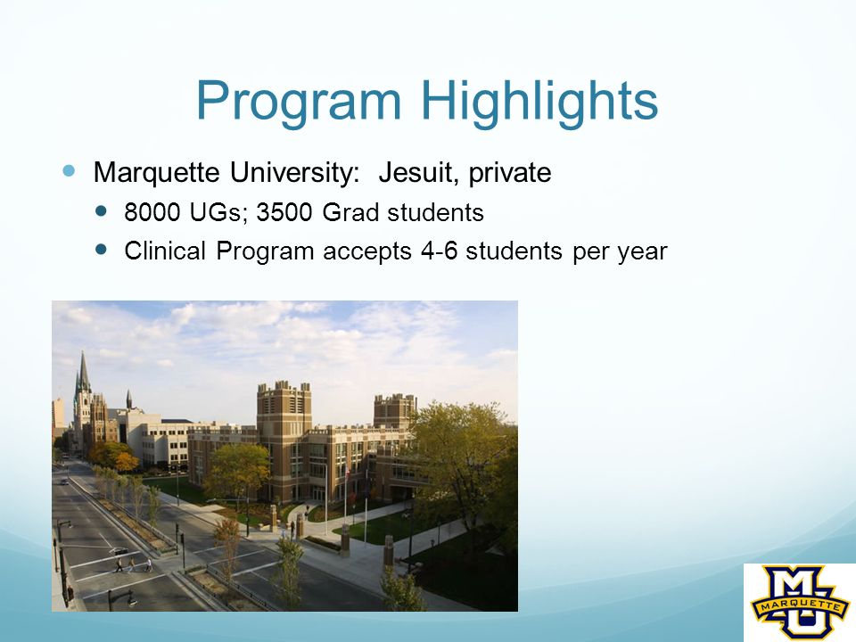 Program Highlights Marquette University: Jesuit, private 8000 UGs; 3500 Grad students Clinical Program accepts 4-6 students per year