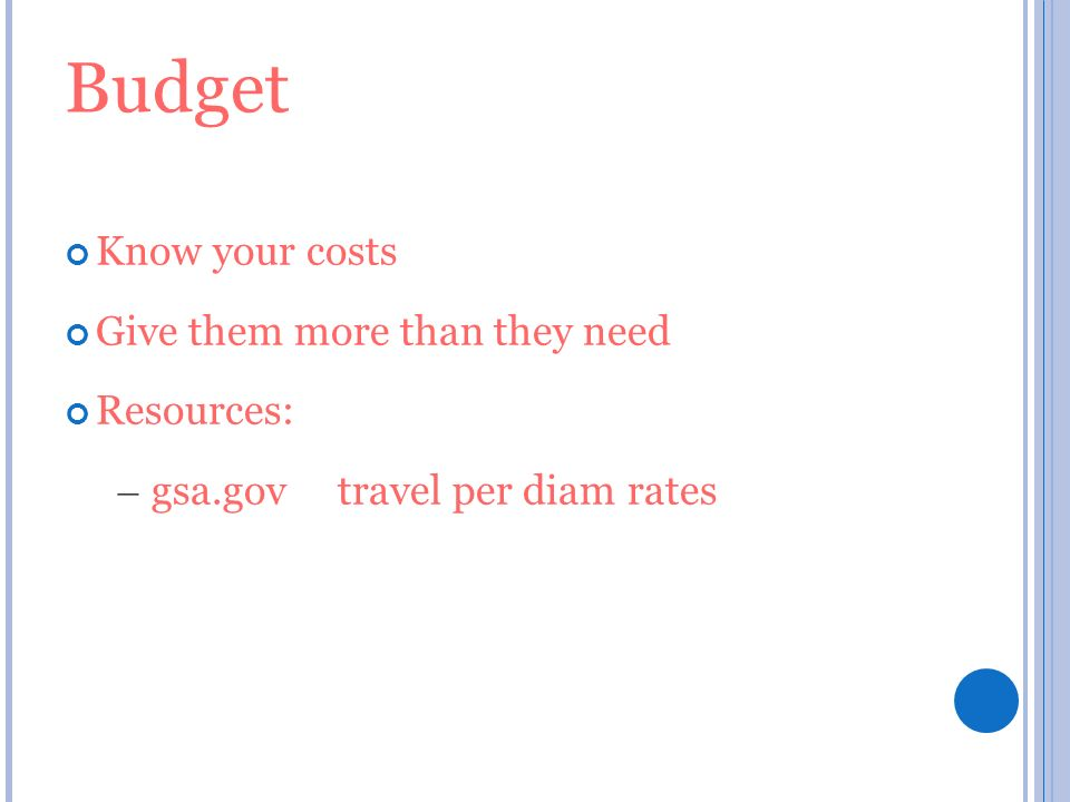 Budget Know your costs Give them more than they need Resources: – gsa.gov travel per diam rates