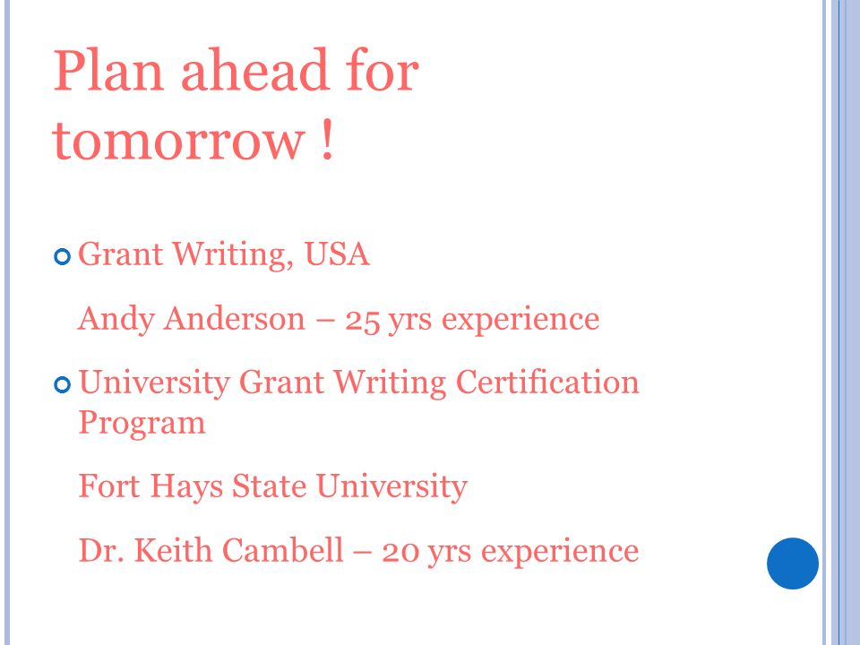 Plan ahead for tomorrow ! Grant Writing, USA Andy Anderson – 25 yrs experience University Grant Writing Certification Program Fort Hays State Universi