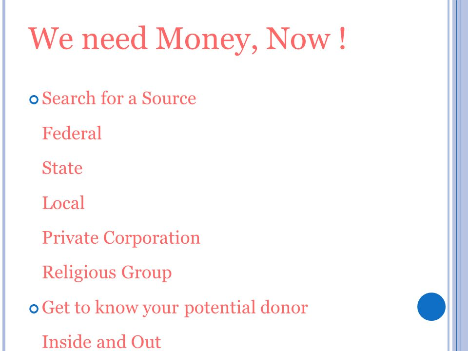 We need Money, Now ! Search for a Source Federal State Local Private Corporation Religious Group Get to know your potential donor Inside and Out