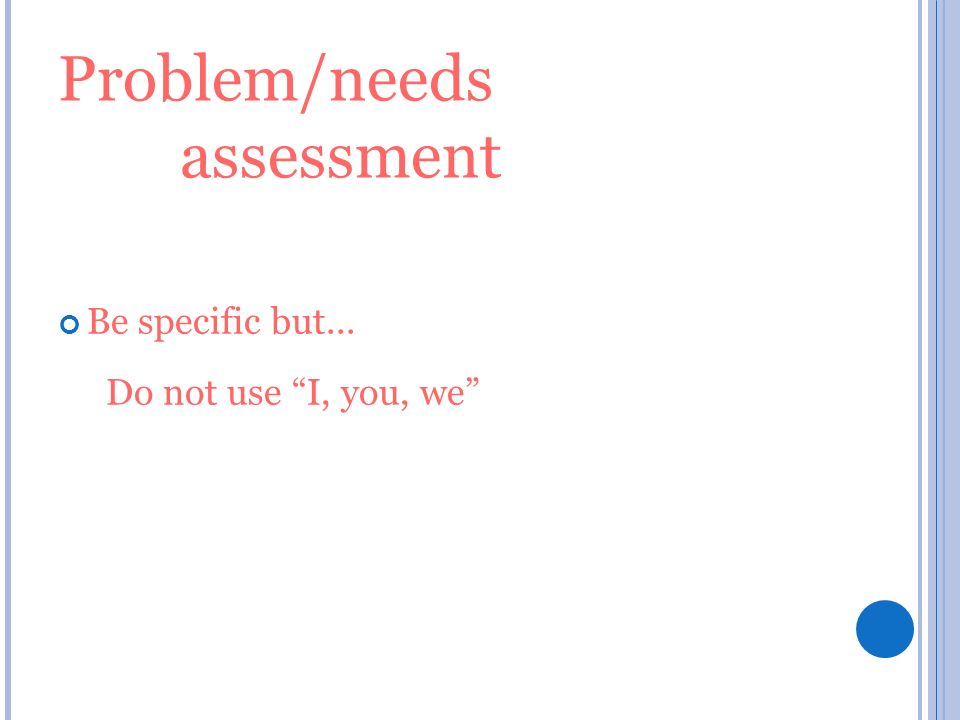 Problem/needs assessment Be specific but... Do not use I, you, we