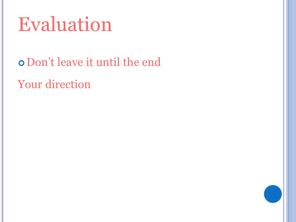 Evaluation Dont leave it until the end Your direction