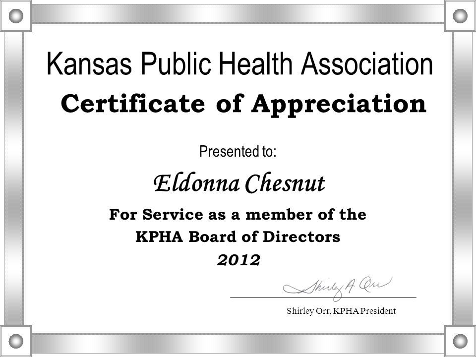 Kansas Public Health Association Certificate of Appreciation Presented to: Eldonna Chesnut For Service as a member of the KPHA Board of Directors 2012 Shirley Orr, KPHA President