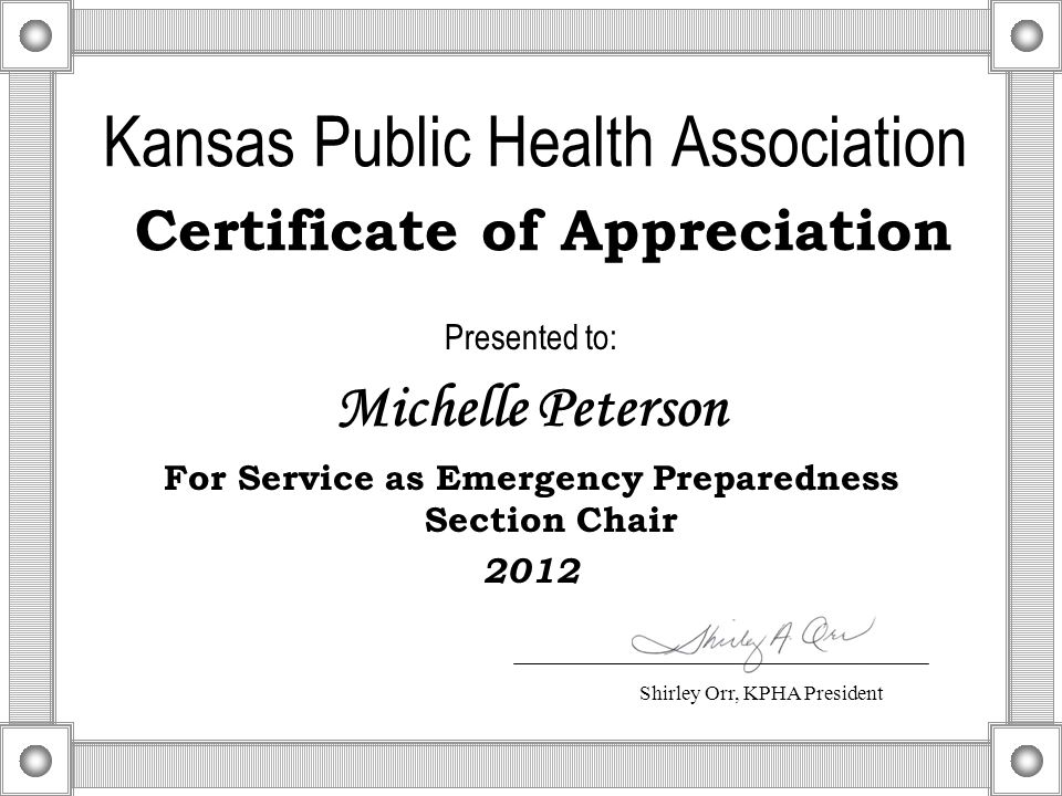 Kansas Public Health Association Certificate of Appreciation Presented to: Michelle Peterson For Service as Emergency Preparedness Section Chair 2012 Shirley Orr, KPHA President