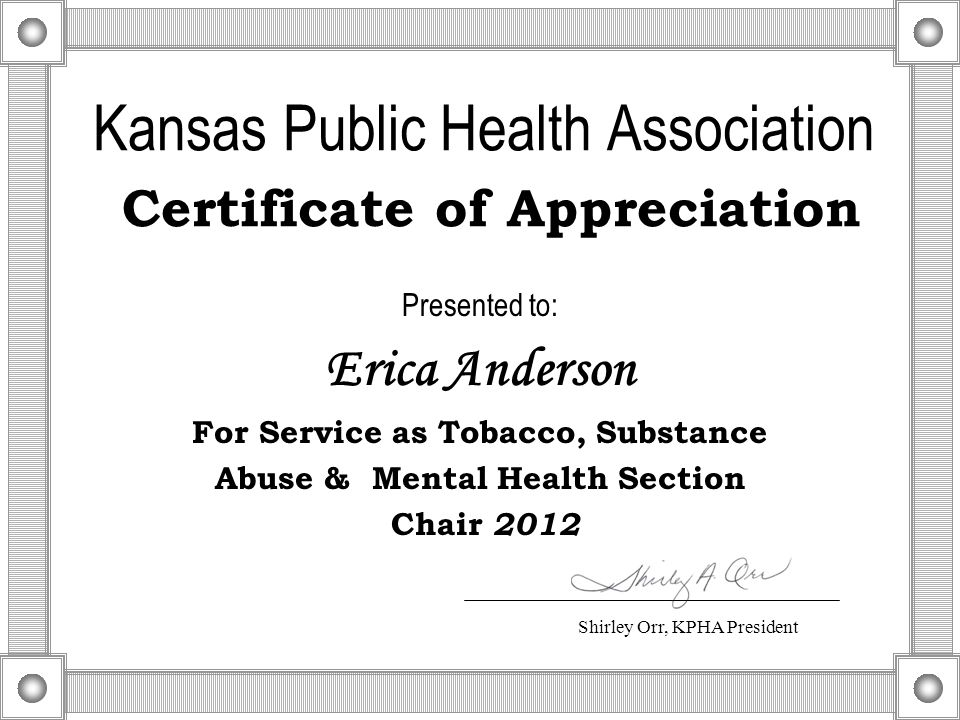 Kansas Public Health Association Certificate of Appreciation Presented to: Erica Anderson For Service as Tobacco, Substance Abuse & Mental Health Section Chair 2012 Shirley Orr, KPHA President
