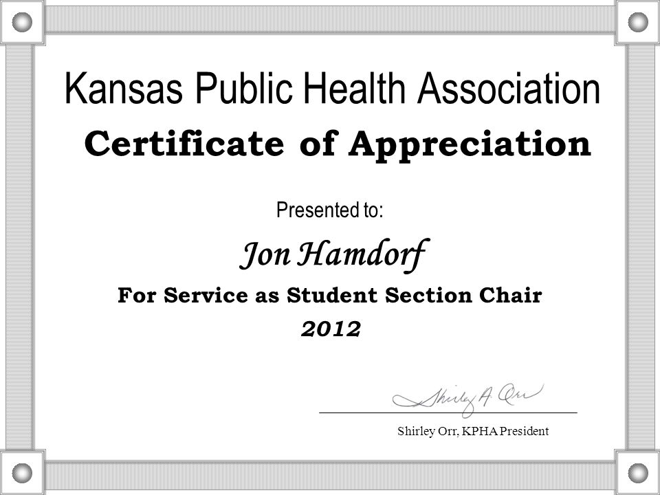 Kansas Public Health Association Certificate of Appreciation Presented to: Jon Hamdorf For Service as Student Section Chair 2012 Shirley Orr, KPHA President