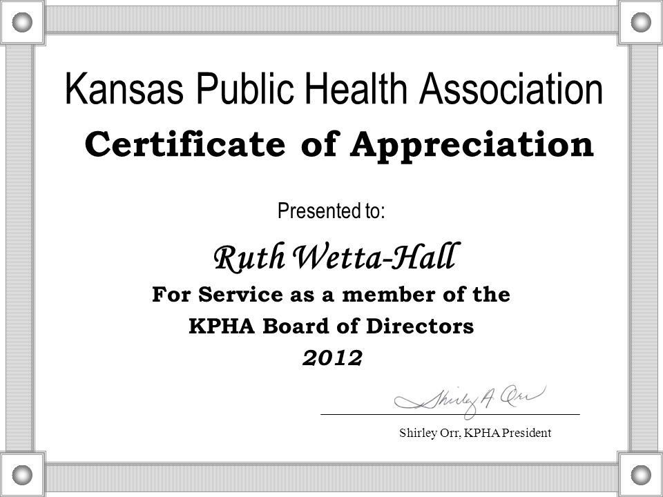 Kansas Public Health Association Certificate of Appreciation Presented to: For Service as a member of the KPHA Board of Directors 2012 Ruth Wetta-Hall Shirley Orr, KPHA President