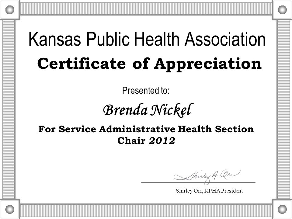 Kansas Public Health Association Certificate of Appreciation Presented to: Brenda Nickel For Service Administrative Health Section Chair 2012 Shirley Orr, KPHA President