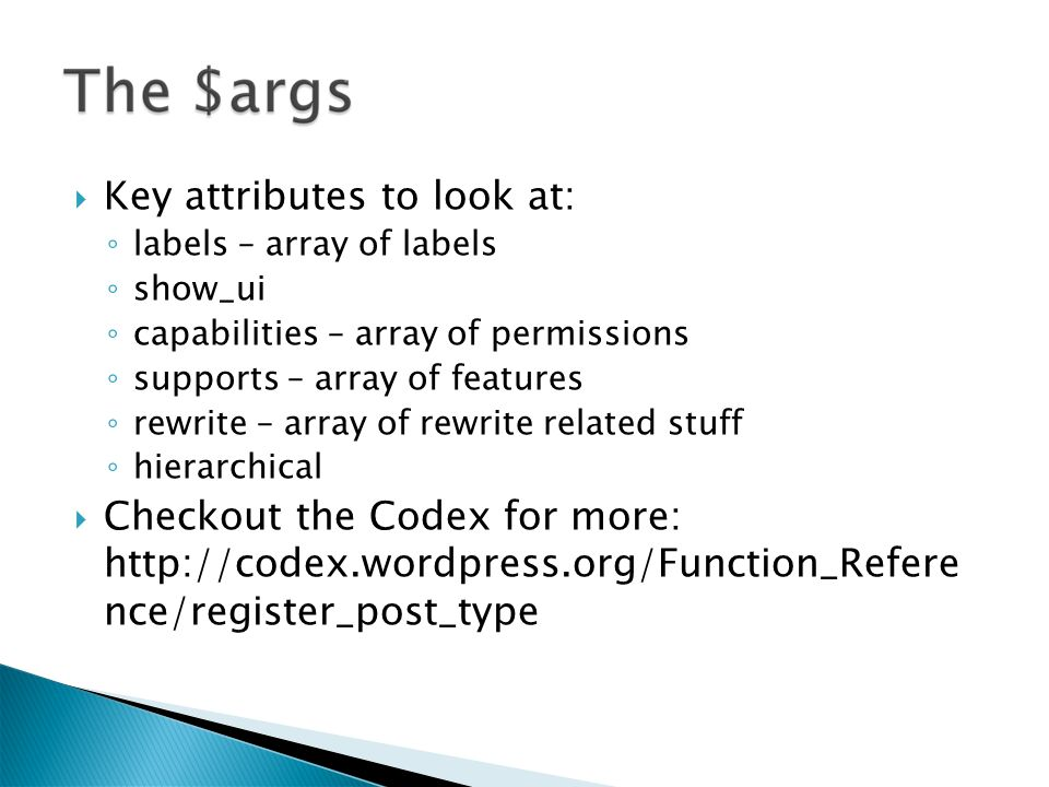 Key attributes to look at: labels – array of labels show_ui capabilities – array of permissions supports – array of features rewrite – array of rewrite related stuff hierarchical Checkout the Codex for more: http://codex.wordpress.org/Function_Refere nce/register_post_type