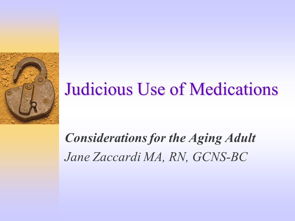 Judicious Use of Medications Considerations for the Aging Adult Jane Zaccardi MA, RN, GCNS-BC