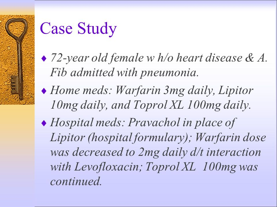 Case Study 72-year old female w h/o heart disease & A. Fib admitted with pneumonia. Home meds: Warfarin 3mg daily, Lipitor 10mg daily, and Toprol XL 1