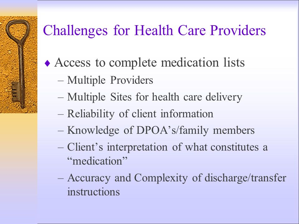 Challenges for Health Care Providers Access to complete medication lists –Multiple Providers –Multiple Sites for health care delivery –Reliability of