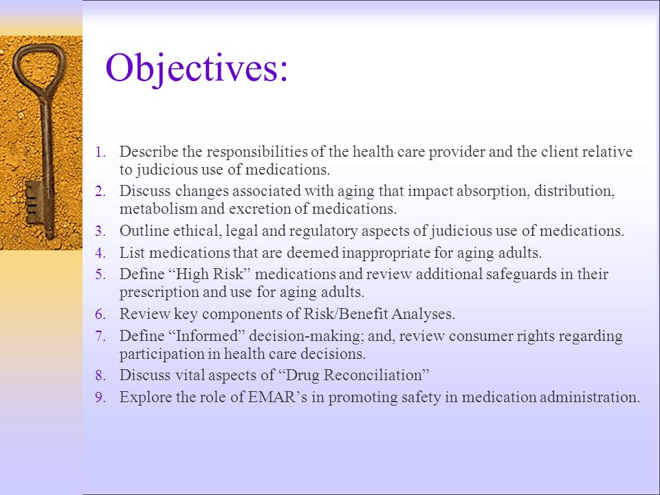 Objectives: 1. Describe the responsibilities of the health care provider and the client relative to judicious use of medications. 2. Discuss changes a