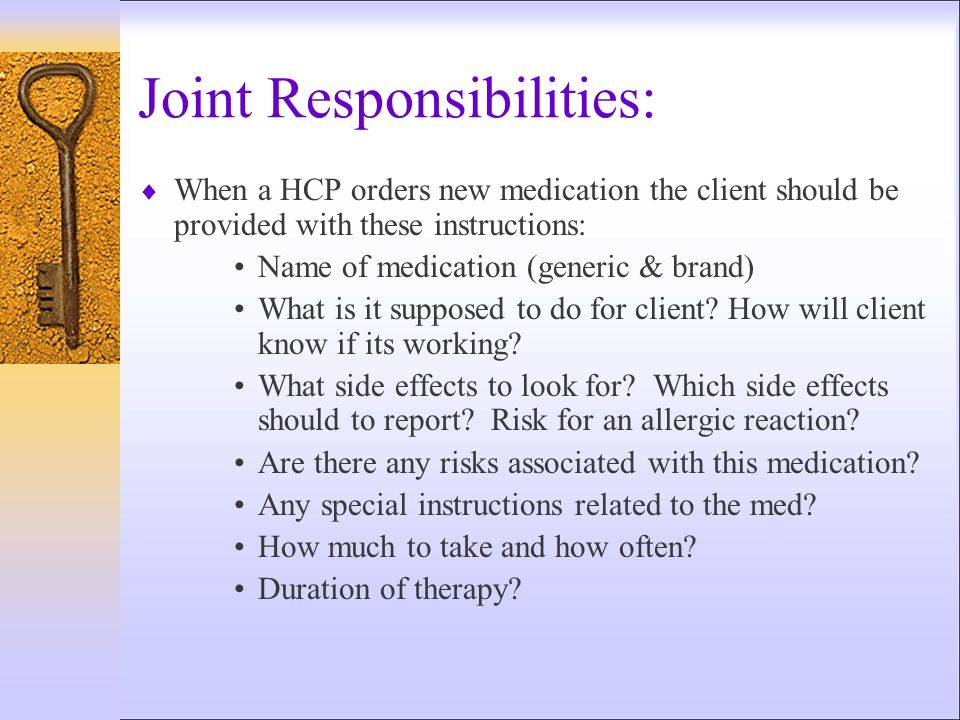 Joint Responsibilities: When a HCP orders new medication the client should be provided with these instructions: Name of medication (generic & brand) W