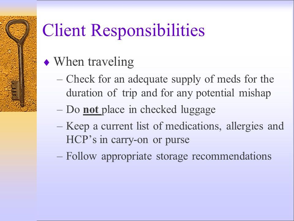 Client Responsibilities When traveling –Check for an adequate supply of meds for the duration of trip and for any potential mishap –Do not place in ch