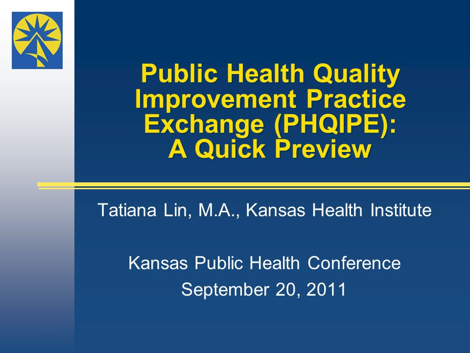 Public Health Quality Improvement Practice Exchange (PHQIPE): A Quick Preview Tatiana Lin, M.A., Kansas Health Institute Kansas Public Health Conference September 20, 2011