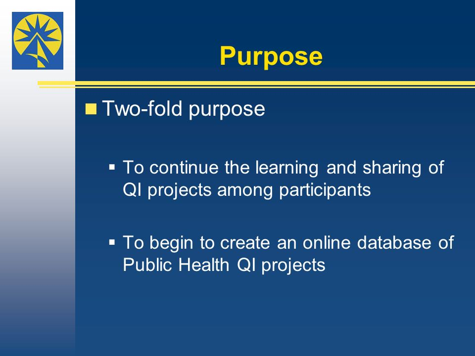 Purpose Two-fold purpose To continue the learning and sharing of QI projects among participants To begin to create an online database of Public Health QI projects