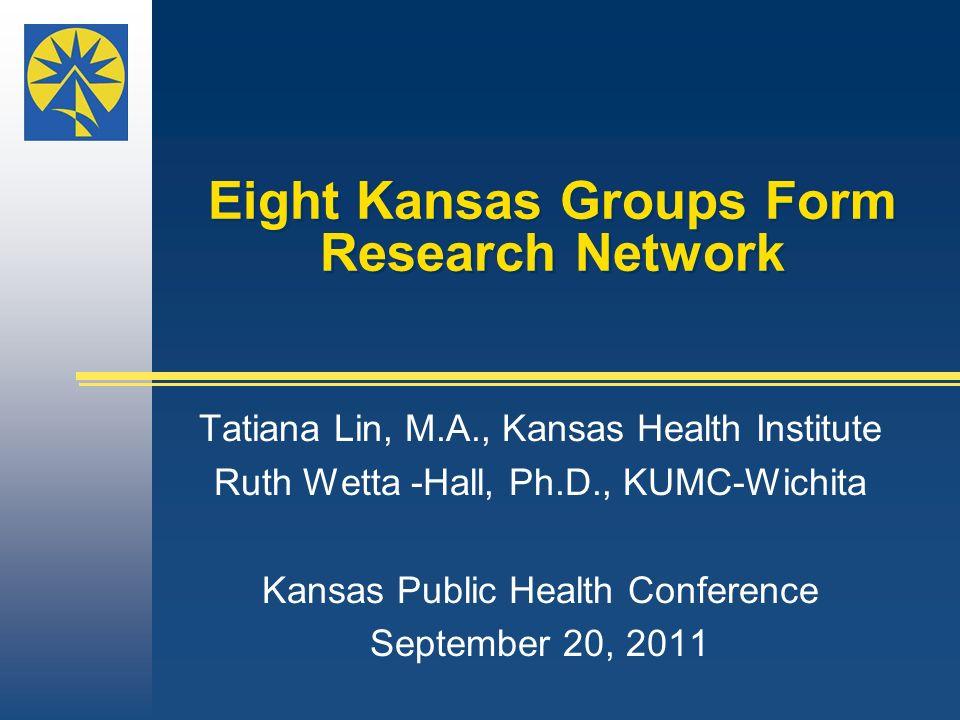 Eight Kansas Groups Form Research Network Tatiana Lin, M.A., Kansas Health Institute Ruth Wetta -Hall, Ph.D., KUMC-Wichita Kansas Public Health Confer