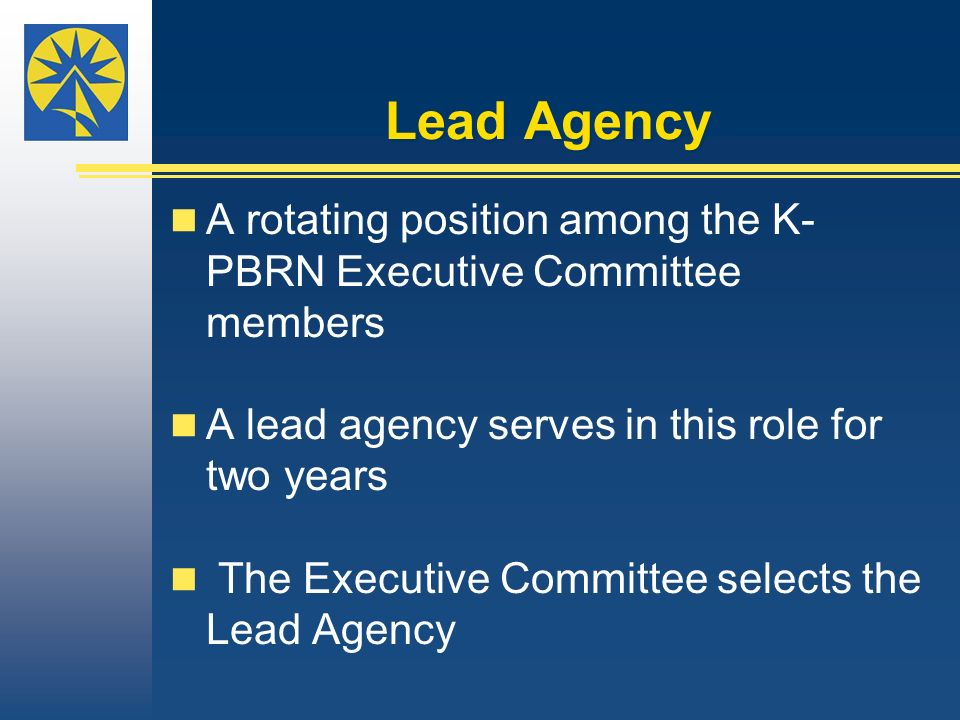 Lead Agency A rotating position among the K- PBRN Executive Committee members A lead agency serves in this role for two years The Executive Committee selects the Lead Agency