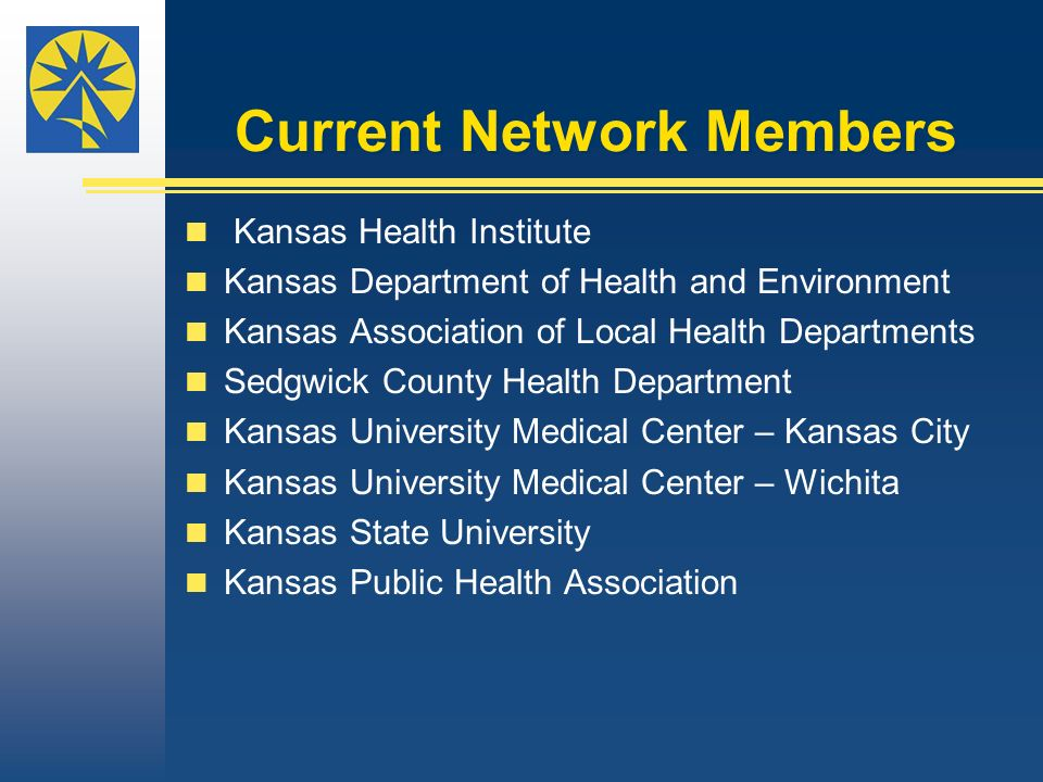 Current Network Members Kansas Health Institute Kansas Department of Health and Environment Kansas Association of Local Health Departments Sedgwick County Health Department Kansas University Medical Center – Kansas City Kansas University Medical Center – Wichita Kansas State University Kansas Public Health Association