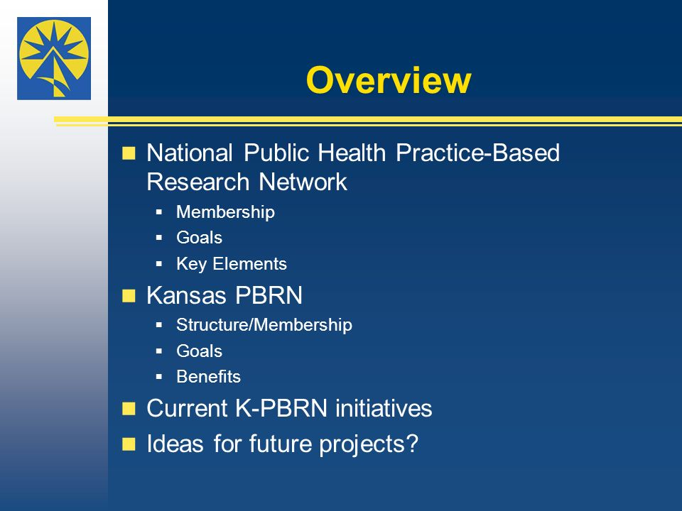 Overview National Public Health Practice-Based Research Network Membership Goals Key Elements Kansas PBRN Structure/Membership Goals Benefits Current K-PBRN initiatives Ideas for future projects