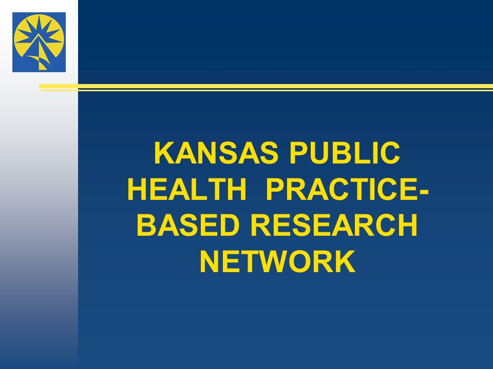 KANSAS PUBLIC HEALTH PRACTICE- BASED RESEARCH NETWORK