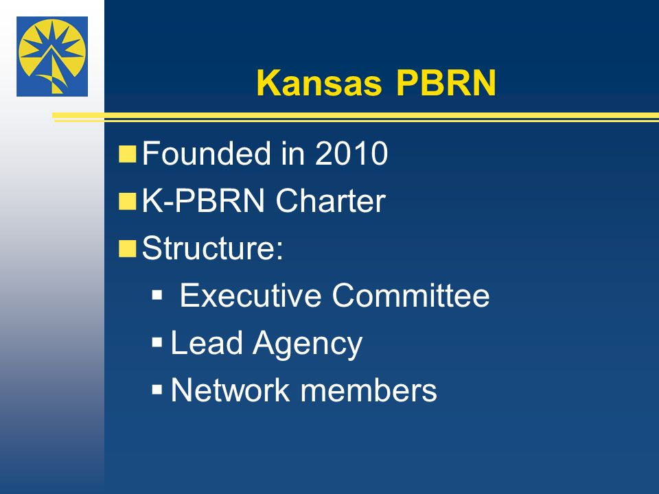 Kansas PBRN Founded in 2010 K-PBRN Charter Structure: Executive Committee Lead Agency Network members.