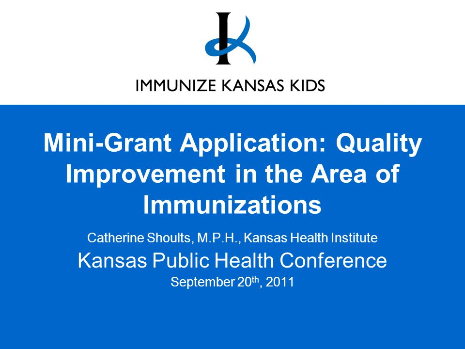 Mini-Grant Application: Quality Improvement in the Area of Immunizations Catherine Shoults, M.P.H., Kansas Health Institute Kansas Public Health Conference September 20 th, 2011