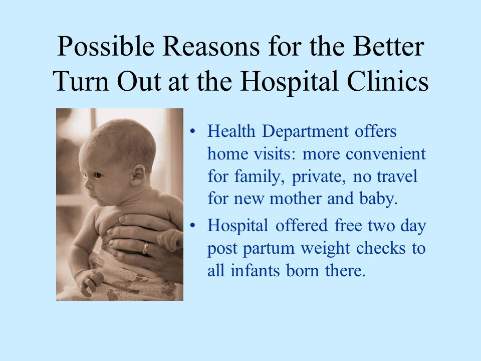 Possible Reasons for the Better Turn Out at the Hospital Clinics Health Department offers home visits: more convenient for family, private, no travel for new mother and baby.