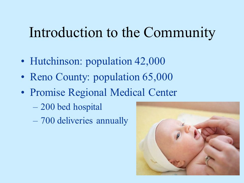 Introduction to the Community Hutchinson: population 42,000 Reno County: population 65,000 Promise Regional Medical Center –200 bed hospital –700 deliveries annually