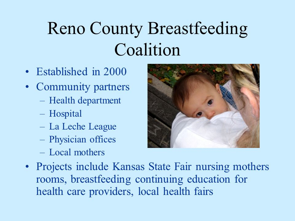 Reno County Breastfeeding Coalition Established in 2000 Community partners –Health department –Hospital –La Leche League –Physician offices –Local mothers Projects include Kansas State Fair nursing mothers rooms, breastfeeding continuing education for health care providers, local health fairs