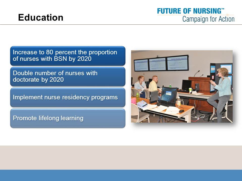Education Increase to 80 percent the proportion of nurses with BSN by 2020 Double number of nurses with doctorate by 2020 Implement nurse residency programsPromote lifelong learning