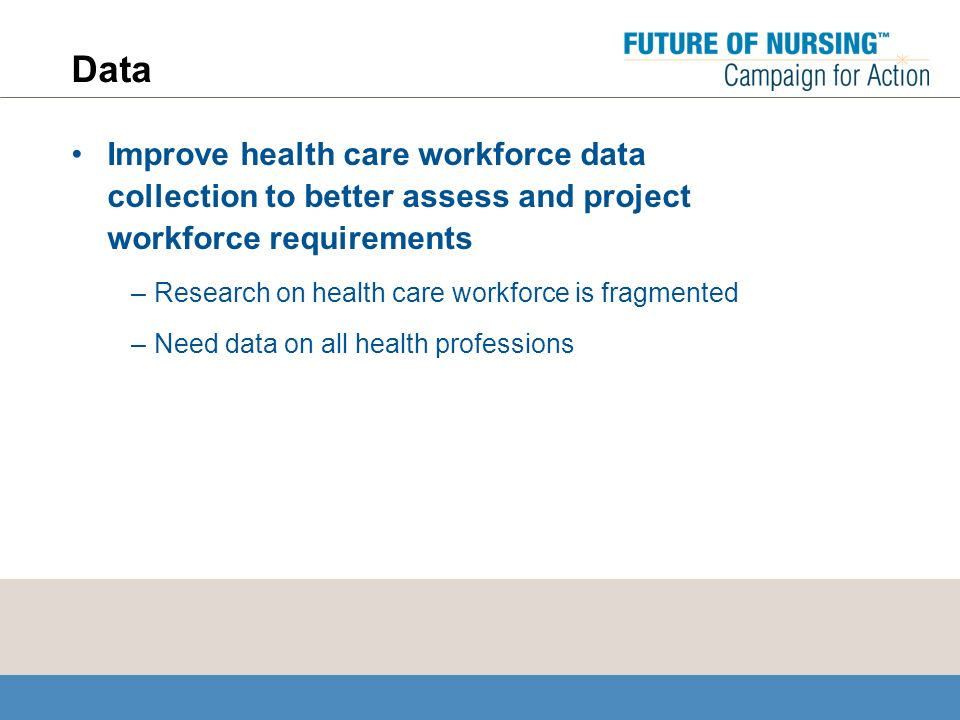 Data Improve health care workforce data collection to better assess and project workforce requirements –Research on health care workforce is fragmented –Need data on all health professions