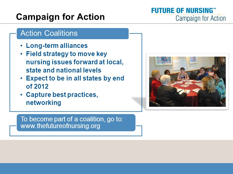 Campaign for Action Long-term alliances Field strategy to move key nursing issues forward at local, state and national levels Expect to be in all states by end of 2012 Capture best practices, networking Action Coalitions To become part of a coalition, go to: www.thefutureofnursing.org