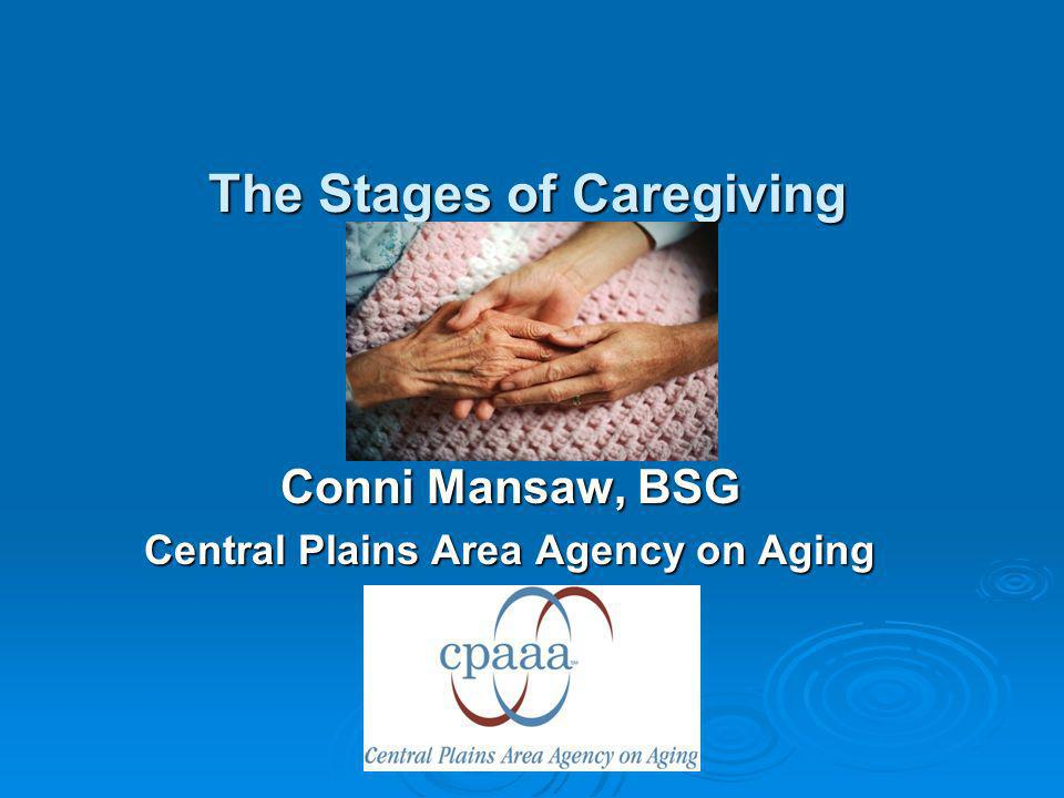 The Stages of Caregiving Conni Mansaw, BSG Central Plains Area Agency on Aging